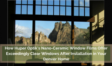 How Huper Optik's Nano-Ceramic Window Films Offer Exceedingly Clear Windows After Installation in Your Denver Home