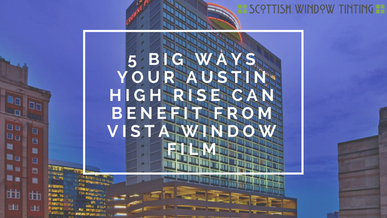 5 Big Ways Your Austin High Rise Can Benefit from Vista Window Film