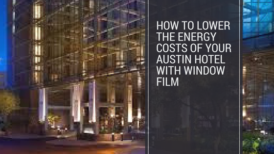 How to Lower the Energy Costs of Your Austin Hotel With Window Film