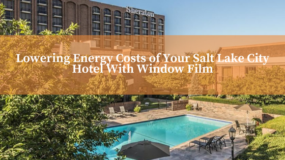 Lowering Energy Costs of Your Salt Lake City Hotel With Window Film