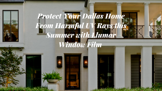 Protect Your Dallas Home From Harmful UV Rays this Summer with Llumar Window Film