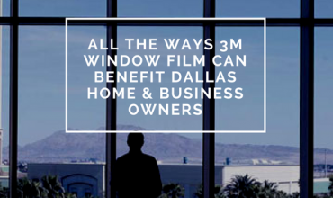 All the Ways 3M Window Film Can Benefit Dallas Home & Business Owners