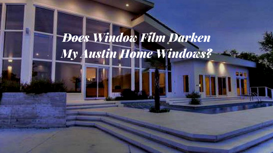 Does Window Film Darken My Austin Home Windows?