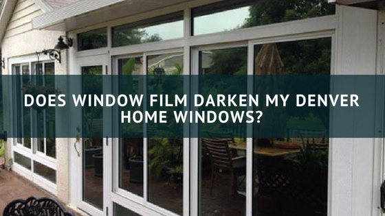 Does Window Film Darken My Denver Home Windows?