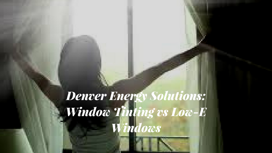 Denver Energy Solutions: Window Tinting vs Low-E Windows