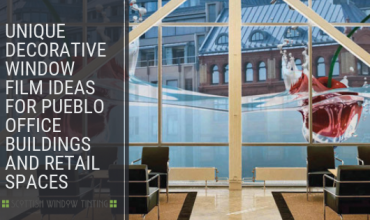 Unique Decorative Window Film Ideas for Pueblo Office Buildings and Retail Spaces
