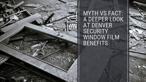 Myth vs Fact: A Deeper Look at Denver Security Window Film Benefits