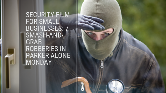 Security Film for Small Businesses: 7 Smash-and-Grab Robberies in Parker Alone Monday