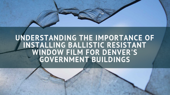 Understanding the Importance of Installing Ballistic Resistant Window Film for Denver's Government Buildings