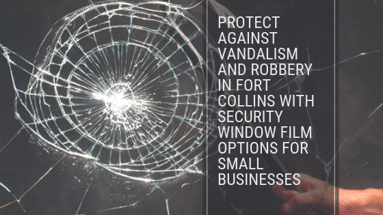 Protect Against Vandalism and Robbery in Fort Collins with Security Window Film Options for Small Businesses
