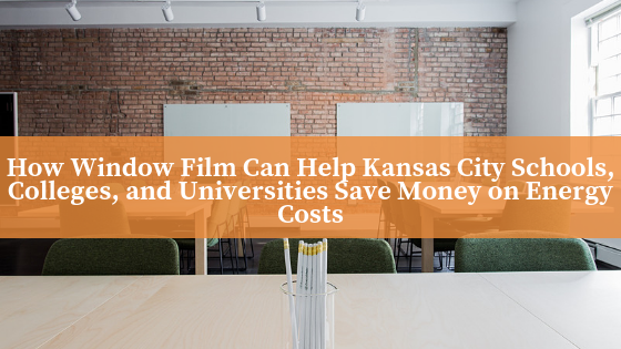 How Window Film Can Help Kansas City Schools, Colleges, and Universities Save Money on Energy Costs