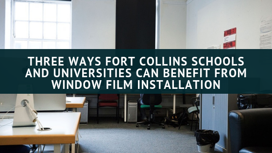 Three Ways Fort Collins Schools and Universities Can Benefit From Window Film Installation