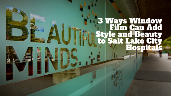 3 Ways Window Film Can Add Style and Beauty to Salt Lake City Hospitals