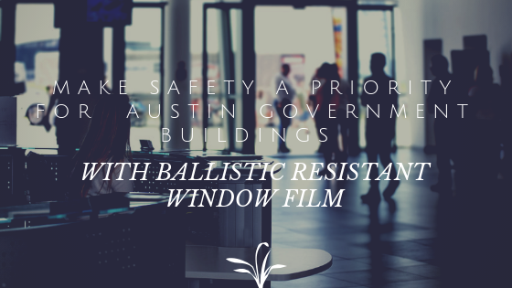 Make Safety a Priority for  Austin Government Buildings with Ballistic Resistant Window Film