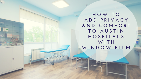 How to Add Privacy and Comfort to Austin Hospitals with Window Film