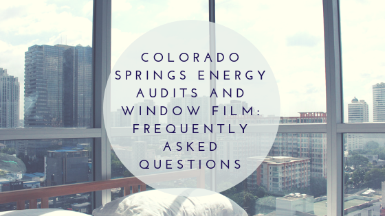 Colorado Springs Energy Audits and Window Film: Frequently Asked Questions
