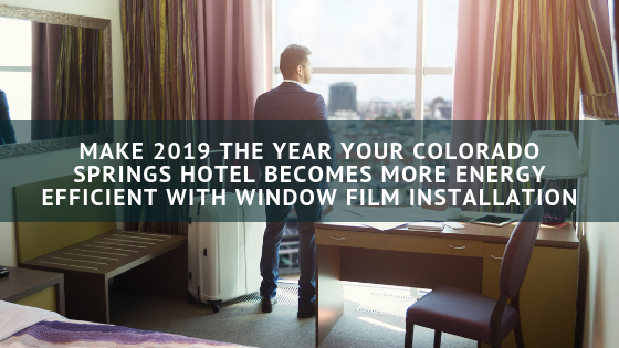 Make 2019 the Year Your Colorado Springs Hotel Becomes More Energy Efficient with Window Film Installation
