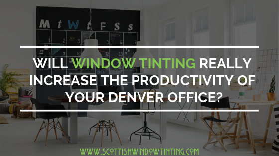 Will Window Tinting Really Increase The Productivity Of Your Office In Denver?