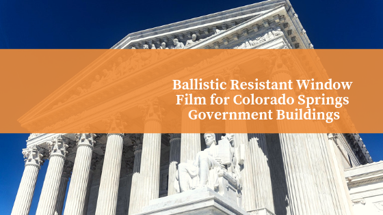 Ballistic Resistant Window Film for Colorado Springs Government Buildings