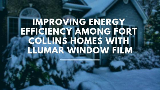 Improving Energy Efficiency Among Fort Collins Homes with LLumar Window Film