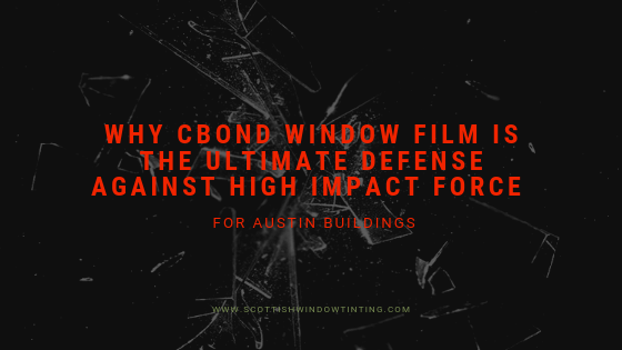 Why CBond Window Film is the Ultimate Defense Against High Impact Force for Austin Buildings