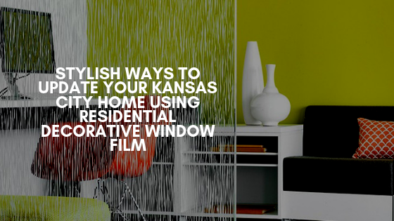 Stylish Ways to Update Your Kansas City Home Using Residential Decorative Window Film